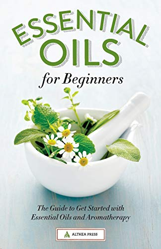 Essential Oils for Beginners: The Guide to Get Started with Essential Oils and Aromatherapy - Althea Press
