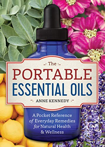 The Portable Essential Oils: A Pocket Reference of Everyday Remedies for Natural Health & Wellness - Anne Kennedy