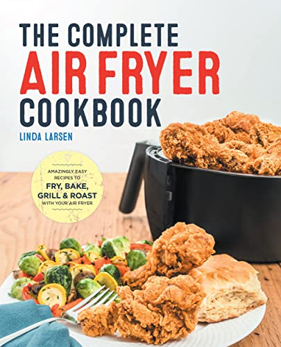 The Complete Air Fryer Cookbook: Amazingly Easy Recipes to Fry, Bake, Grill, and Roast with Your Air Fryer - Linda Larsen