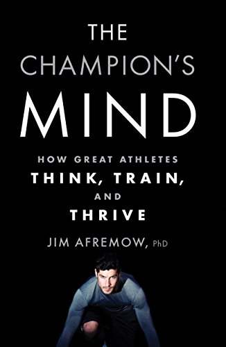 The Champion's Mind: How Great Athletes Think, Train, and Thrive - Jim Afremow PhD
