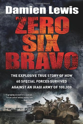 Zero Six Bravo: The Explosive True Story of How 60 Special Forces Survived Against an Iraqi Army of 100,000, Lewis, Damien