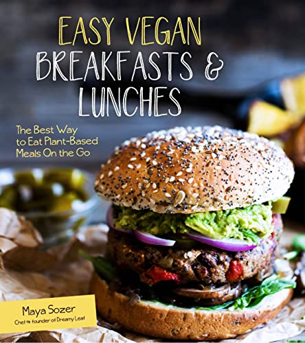 Easy Vegan Breakfasts & Lunches: The Best Way to Eat Plant-Based Meals On the Go - Maya Sozer