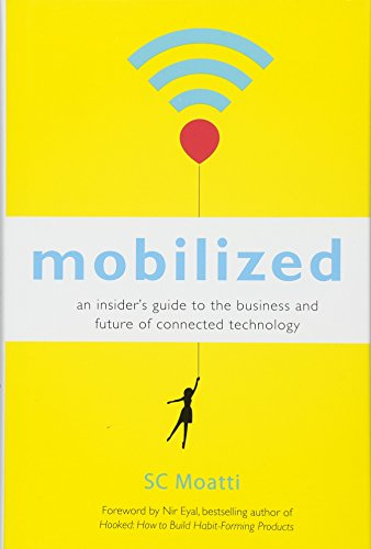 Mobilized: An Insider's Guide to the Business and Future of Connected Technology - SC MoattiNir Eyal