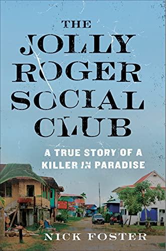 The Jolly Roger Social Club: A True Story of a Killer in Paradise - Nick Foster