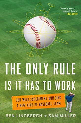 The Only Rule Is It Has to Work: Our Wild Experiment Building a New Kind of Baseball Team - Ben Lindbergh, Sam Miller
