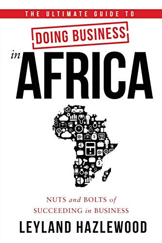 The Ultimate Guide to Doing Business in Africa: Nuts and Bolts of Succeeding in Business - Leyland Hazlewood