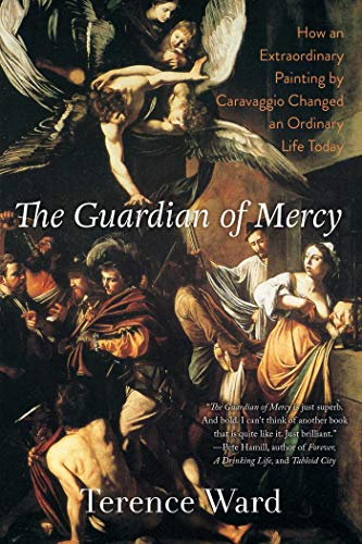 The Guardian of Mercy: How an Extraordinary Painting by Caravaggio Changed an Ordinary Life Today - Terence Ward