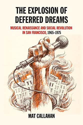The Explosion of Deferred Dreams: Musical Renaissance and Social Revolution in San Francisco, 1965–1975, Callahan, Mat