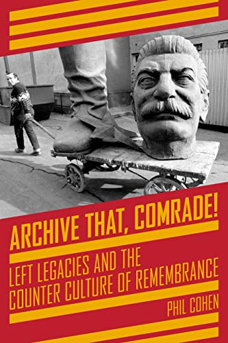Archive That, Comrade!: Left Legacies and the Counter Culture of Remembrance (KAIROS), Cohen, Phil