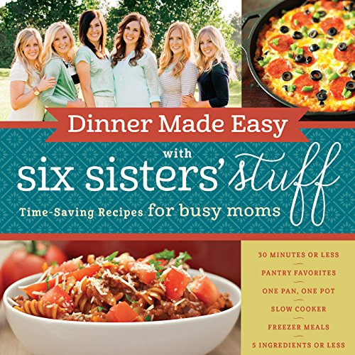 Dinner Made Easy with Six Sisters' Stuff: Time-Saving Recipes for Busy Moms - Six Sisters' Stuff
