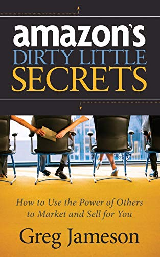 Amazon's Dirty Little Secrets: How to Use the Power of Others to Market and Sell for You - Greg Jameson