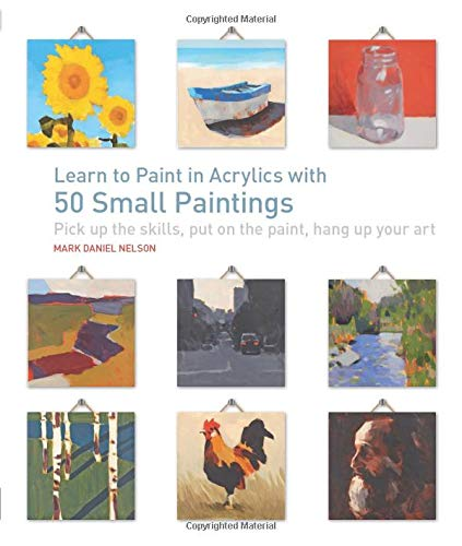 Learn to Paint in Acrylics with 50 Small Paintings: Pick up the skills * Put on the paint * Hang up your art - Mark Daniel Nelson