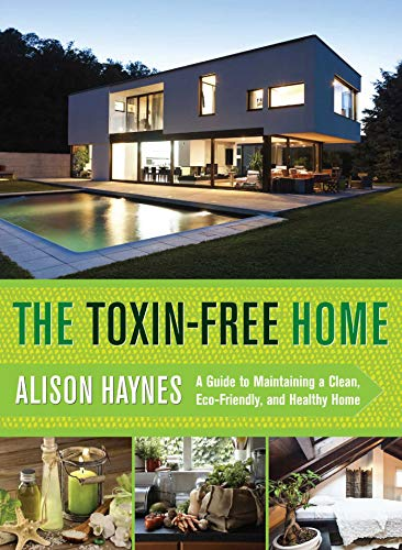 The Toxin-Free Home: A Guide to Maintaining a Clean, Eco-Friendly, and Healthy Home - Alison Haynes