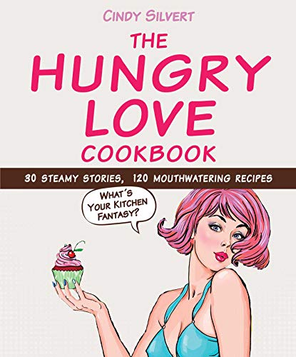 The Hungry Love Cookbook: 30 Steamy Stories, 120 Mouthwatering Recipes, Silvert, Cindy