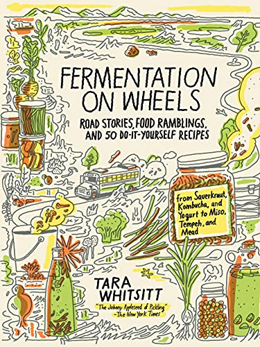 Fermentation on Wheels: Road Stories, Food Ramblings, and 50 Do-It-Yourself Recipes from Sauerkraut, Kombucha, and Yogurt to Miso, Tempeh, and Mead, Whitsitt, Tara