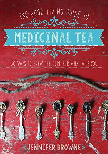 The Good Living Guide to Medicinal Tea: 50 Ways to Brew the Cure for What Ails You - Jennifer Browne