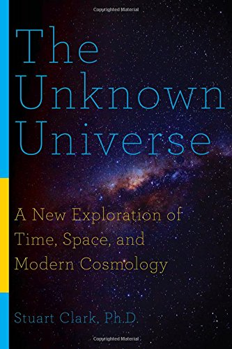 The Unknown Universe: A New Exploration of Time, Space, and Modern Cosmology - Stuart Clark