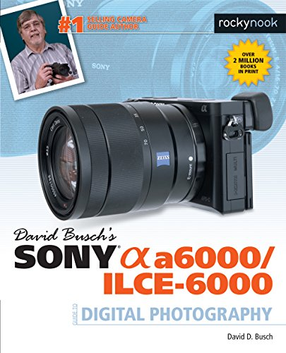 David Busch's Sony Alpha a6000/ILCE-6000 Guide to Digital Photography - David D. Busch