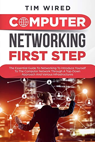 Computer networking first step: The Essential Guide To Networking To Introduce Yourself To The Computer Network Through a Top-down Approach And Various Infrastructures