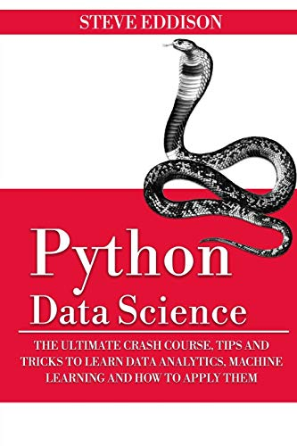 Python Data Science: The Ultimate Crash Course, Tips, and Tricks to Learn Data Analytics, Machine Learning, and Their Application