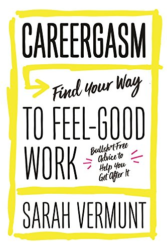 Careergasm: Find Your Way to Feel-Good Work, Vermunt, Sarah