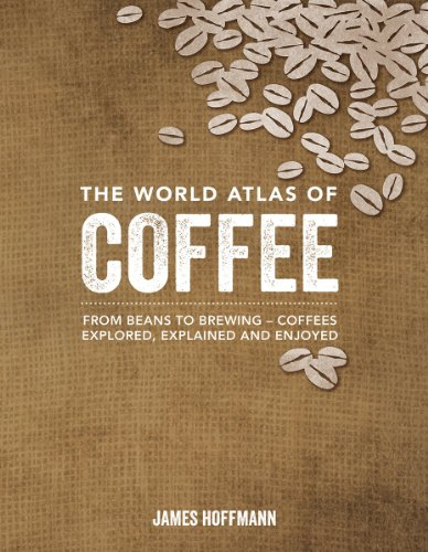 The World Atlas of Coffee: From Beans to Brewing -- Coffees Explored, Explained and Enjoyed - James Hoffmann