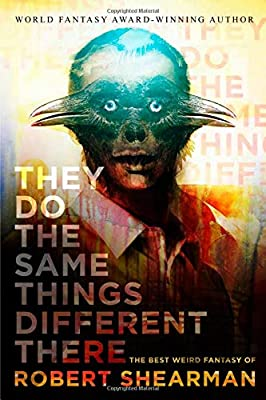 Coming Soon: THEY DO THE SAME THINGS DIFFERENT THERE: THE BEST WEIRD FANTASY OF ROBERT SHEARMAN