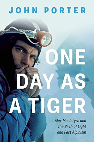 One Day As A Tiger: Alex MacIntyre and the Birth of Light and Fast Alpinism - John Porter