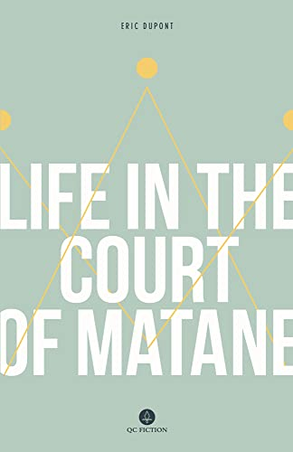 Life in the court of Matane / Éric Dupont ; translated from the French by Peter McCambridge