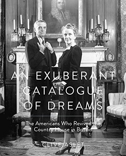 An Exuberant Catalogue of Dreams: The Americans Who Revived the Country House in Britain - Clive Aslet