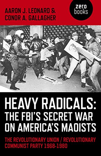 Heavy Radicals - The FBI's Secret War on America's Maoists: The Revolutionary Union / Revolutionary Communist Party 1968-1980, Leonard, Aaron J.; Gallagher, Conor A.