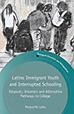 Latino Immigrant Youth and Interrupted Schooling: Dropouts, Dreamers and Alternative Pathways to College