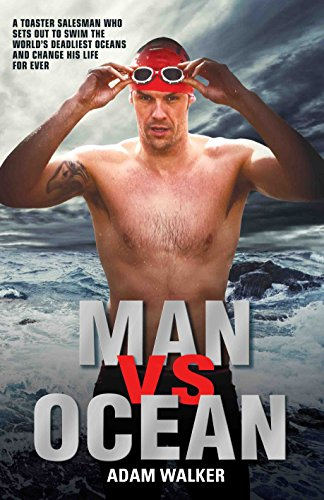 Man Vs Ocean: A Toaster Salesman Who Sets Out to Swim the World's Deadliest Oceans and Change His Life For Ever - Adam Walker