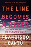 THE LINE BECOMES A RIVER : DIspatches from the Mexican Border