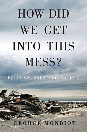 How Did We Get Into This Mess?: Politics, Equality, Nature - George Monbiot