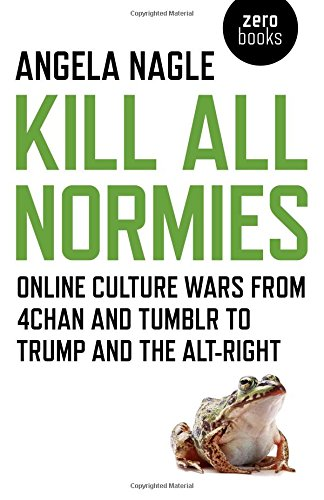 Kill All Normies: Online Culture Wars From 4Chan And Tumblr To Trump And The Alt-Right, Nagle, Angela