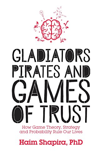 Gladiators, Pirates and Games of Trust: How Game Theory, Strategy and Probability Rule Our Lives - Haim Shapira