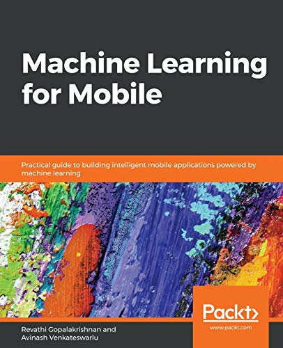 Machine Learning for Mobile: Practical guide to building intelligent mobile applications powered by machine learning