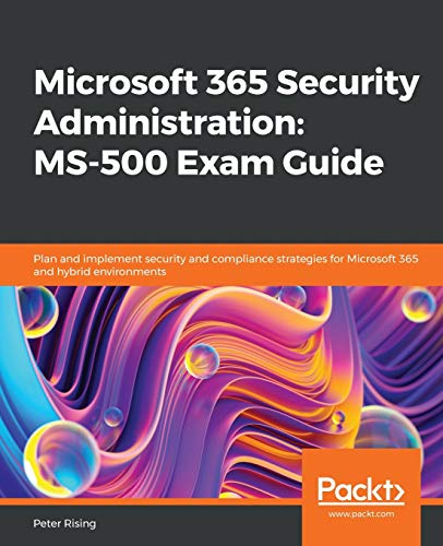 Microsoft 365 Security Administration: MS-500 Exam Guide: Plan and implement security and compliance strategies for Microsoft 365 and hybrid environments Packt 第1张