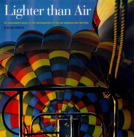 Lighter Than Air: An Illustrated History of the Development of Hot-air Balloons, Dirigibles, and Airships by David Owen