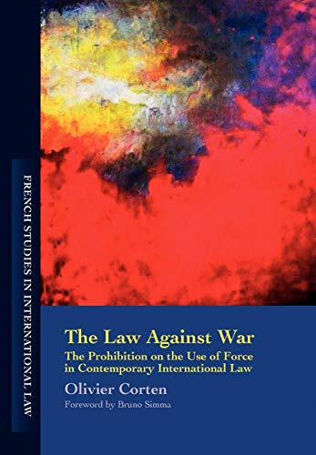 The Law Against War: The Prohibition on the Use of Force in Contemporary International Law (French Studies in International Law)