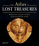 The Atlas of Lost Treasures: Rediscover Ancient Wonders from Around the World