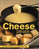 Cheese Please: The Ultimate Cheese Lover's Recipe Conllection