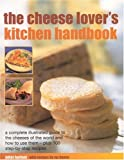 The Cheese-Lover's Kitchen Handbook: A Complete Illustrated Guide to the Cheeses of the World and How to Use Then