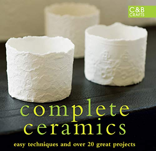 Complete Ceramics: Easy Techniques and Over 20 Great Projects (C&B Crafts)