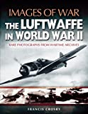 The Luftwaffe in World War II: The Luftwaffe in World War II - Rare Photographs from Wartime Archives (Images of War)