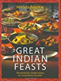 Great Indian Feasts: 130 Wonderful, Simple Recipes for Every Festive Occasion