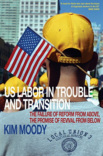 US Labor in Trouble and Transition: The Failure of Reform from Above, the Promise of Revival from Below, Moody, Kim