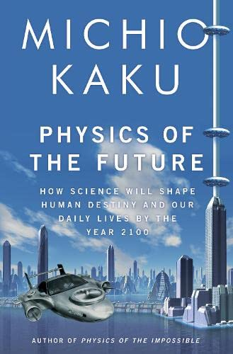 Physics of the Future: How Science Will Shape Human Destiny and Our Daily Lives by the Year 2100. Michio Kaku