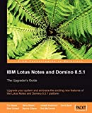 IBM Lotus Notes and Domino 8.5.1: The Upgrader's Guide : Upgrade Your System and Embrace the Exciting New Features of the Lotus Notes and Domino 8.5.1 Platform (From technologies to solutions) | Barry Rosen